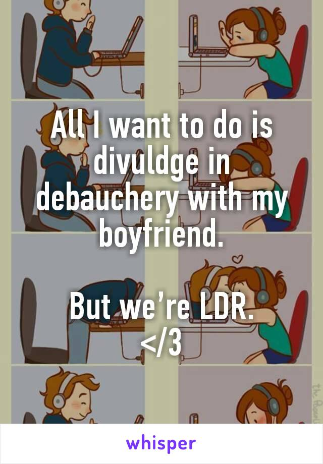 All I want to do is divuldge in debauchery with my boyfriend.  But we're LDR. </3