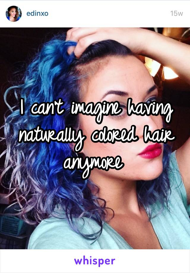 I can't imagine having naturally colored hair anymore