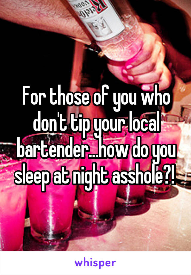 For those of you who don't tip your local bartender...how do you sleep at night asshole?!