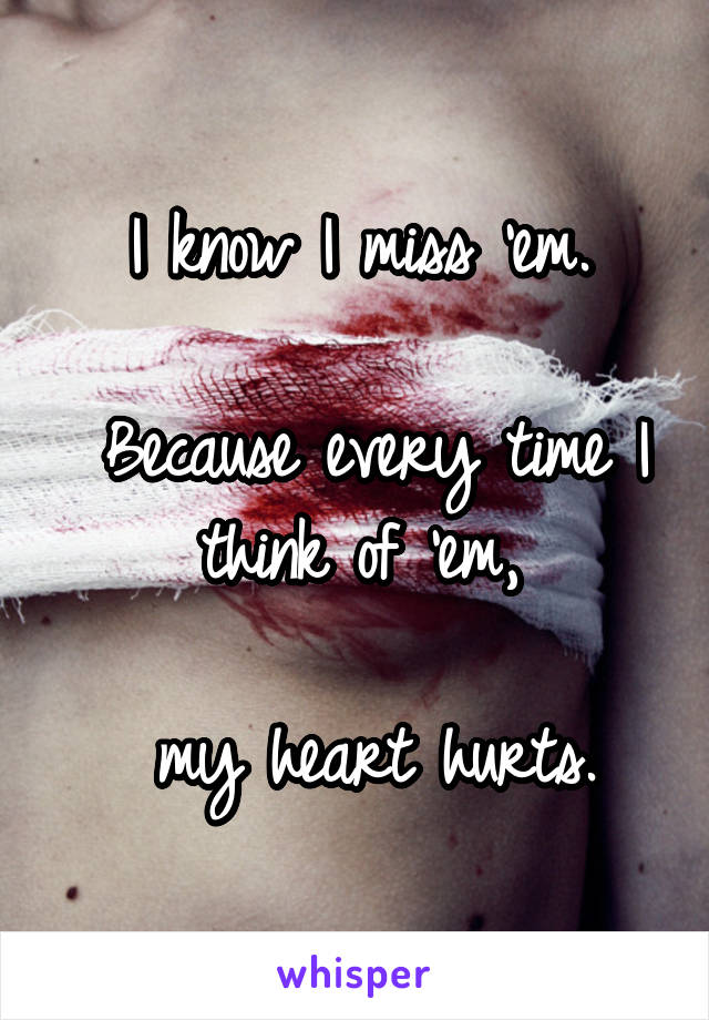 I know I miss 'em.   Because every time I think of 'em,   my heart hurts.