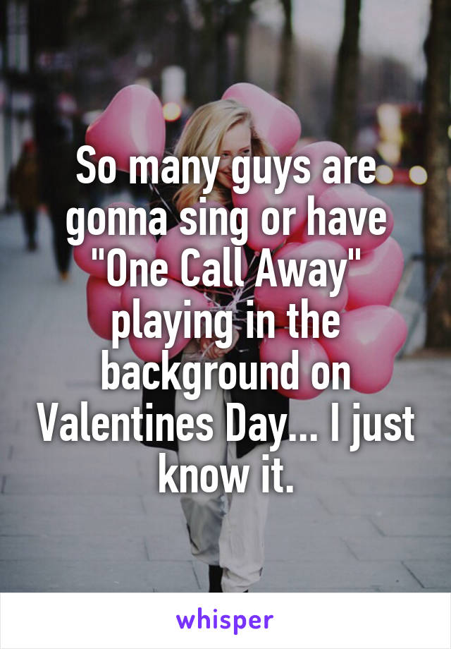"""So many guys are gonna sing or have """"One Call Away"""" playing in the background on Valentines Day... I just know it."""