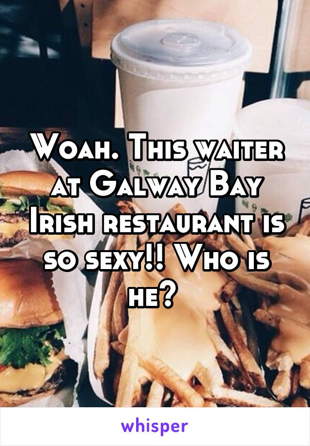 Woah. This waiter at Galway Bay Irish restaurant is so sexy!! Who is he?