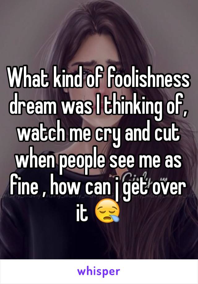 What kind of foolishness dream was I thinking of, watch me cry and cut when people see me as fine , how can j get over it 😪