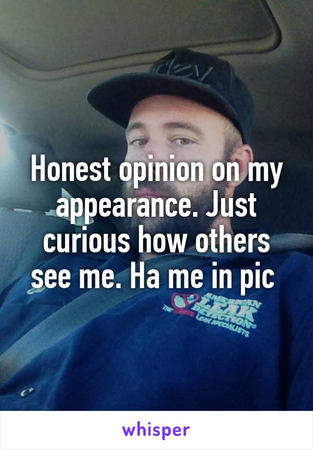 Honest opinion on my appearance. Just curious how others see me. Ha me in pic