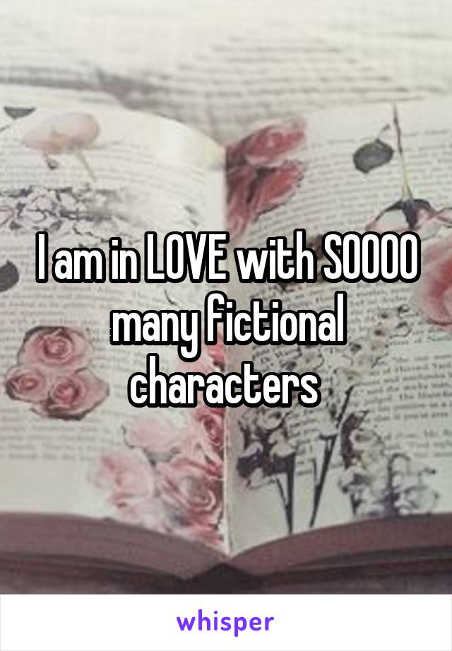 I am in LOVE with SOOOO many fictional characters
