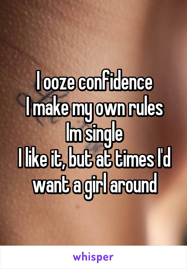 I ooze confidence I make my own rules Im single I like it, but at times I'd want a girl around