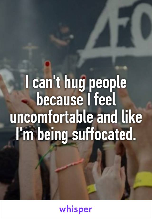 I can't hug people because I feel uncomfortable and like I'm being suffocated.