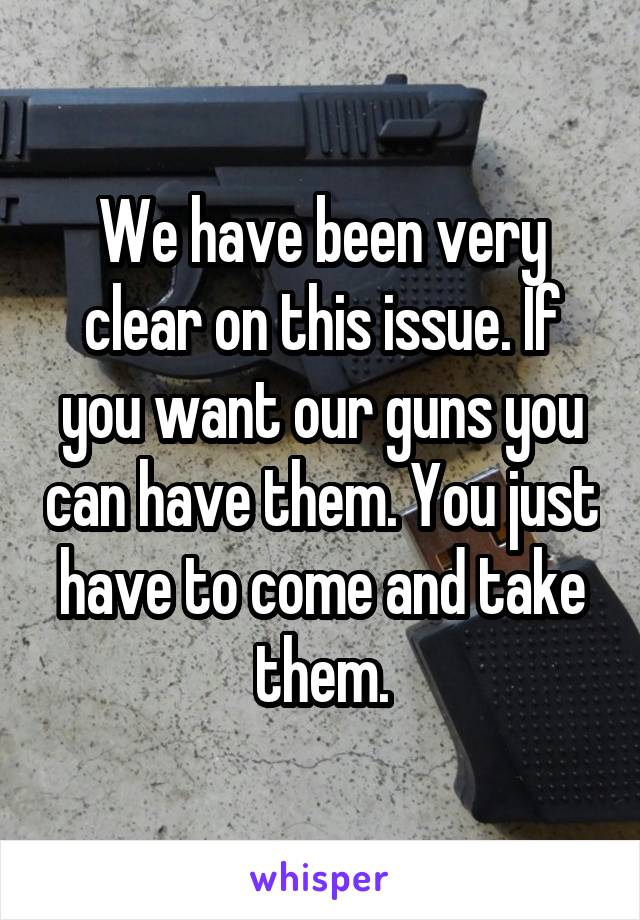 We have been very clear on this issue. If you want our guns you can have them. You just have to come and take them.