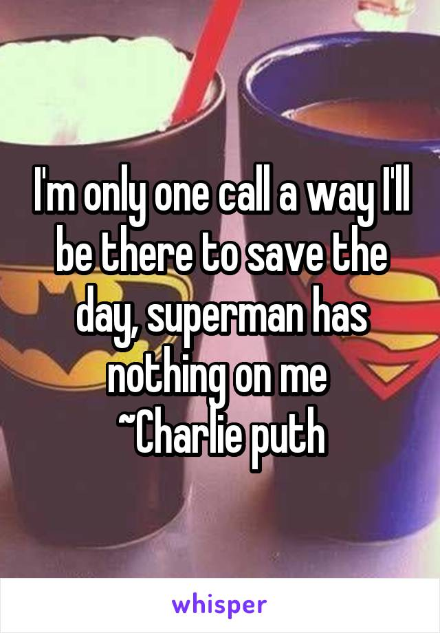 I'm only one call a way I'll be there to save the day, superman has nothing on me  ~Charlie puth