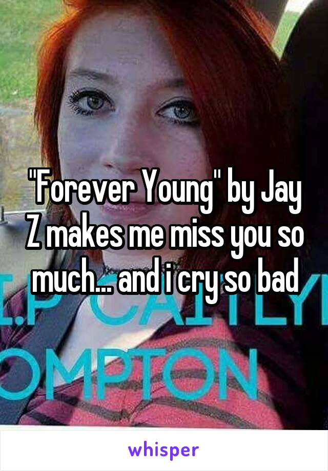 """""""Forever Young"""" by Jay Z makes me miss you so much... and i cry so bad"""