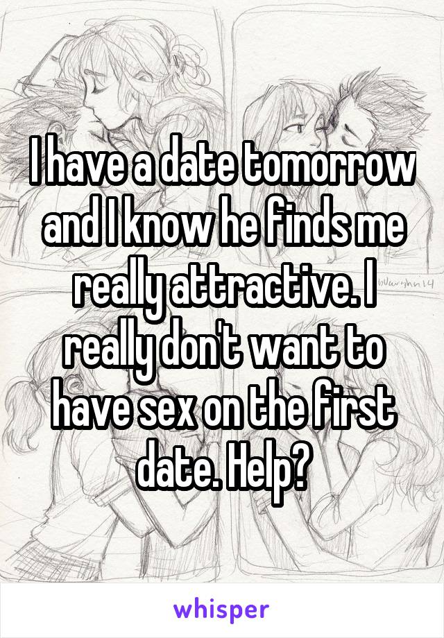 I have a date tomorrow and I know he finds me really attractive. I really don't want to have sex on the first date. Help?