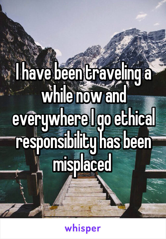 I have been traveling a while now and everywhere I go ethical responsibility has been misplaced