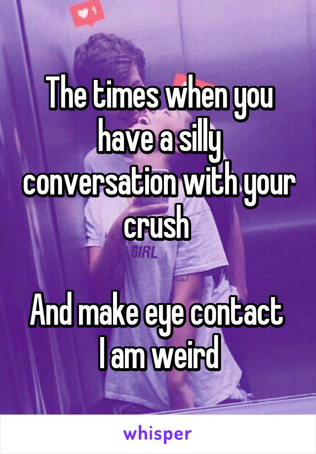 The times when you have a silly conversation with your crush   And make eye contact   I am weird