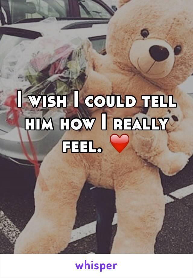 I wish I could tell him how I really feel. ❤️