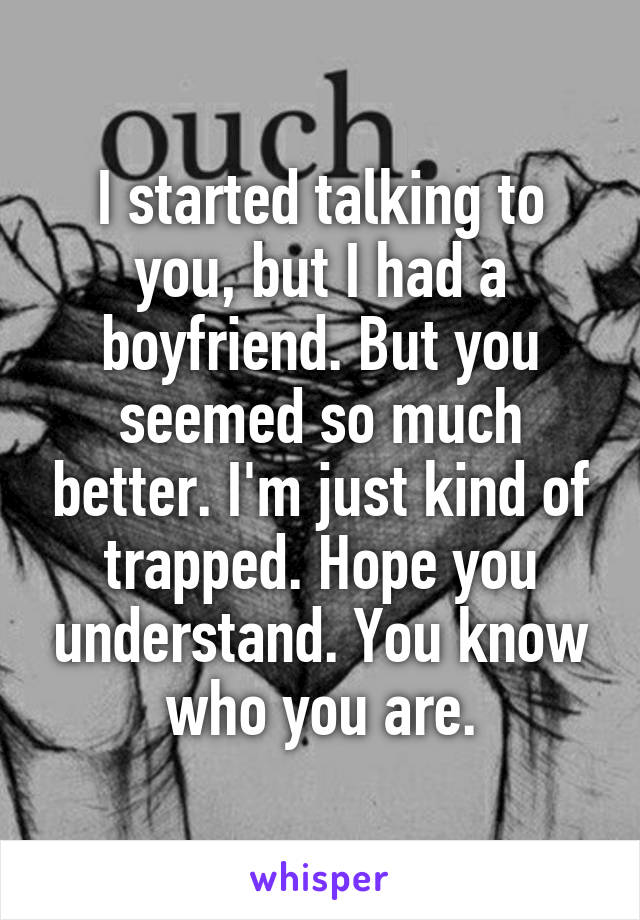 I started talking to you, but I had a boyfriend. But you seemed so much better. I'm just kind of trapped. Hope you understand. You know who you are.