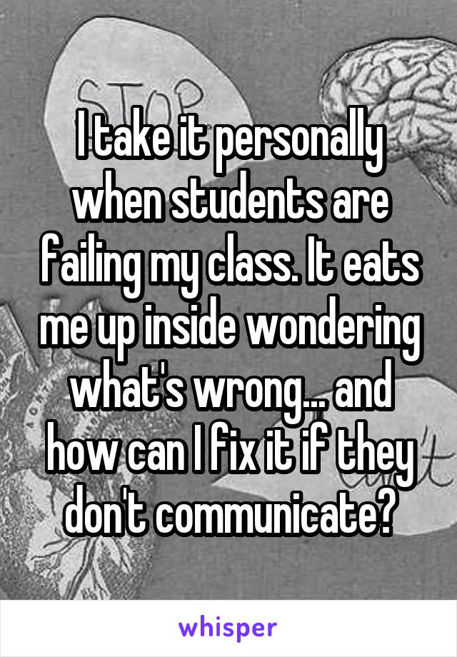 I take it personally when students are failing my class. It eats me up inside wondering what's wrong... and how can I fix it if they don't communicate?