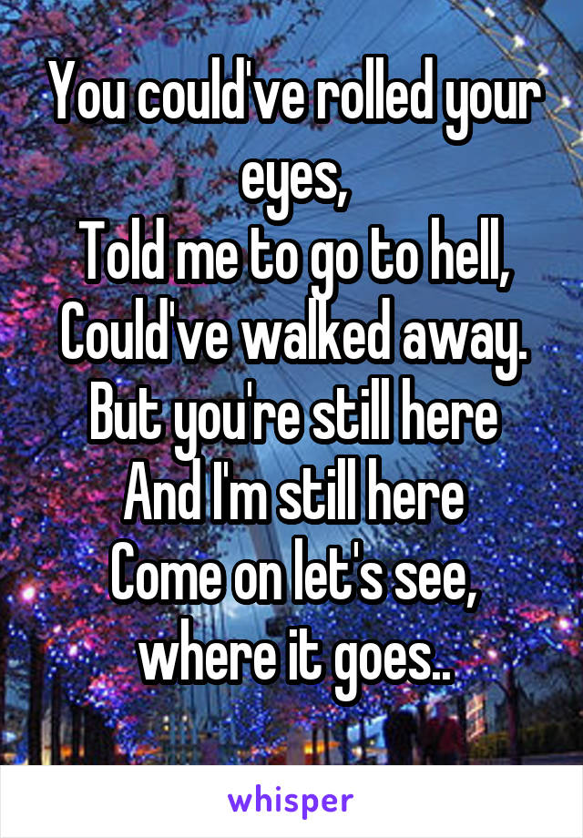 You could've rolled your eyes, Told me to go to hell, Could've walked away. But you're still here And I'm still here Come on let's see, where it goes..