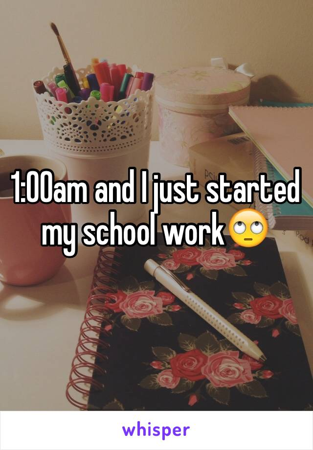 1:00am and I just started my school work🙄