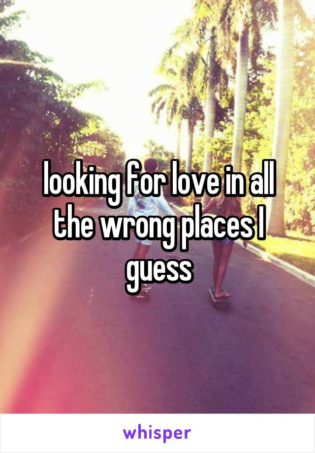 looking for love in all the wrong places I guess