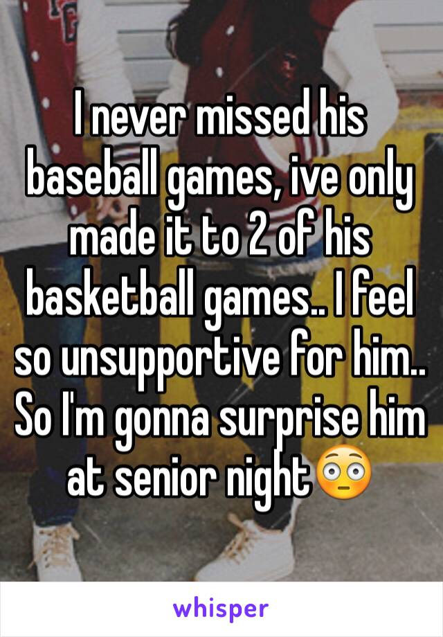 I never missed his baseball games, ive only made it to 2 of his basketball games.. I feel so unsupportive for him.. So I'm gonna surprise him at senior night😳