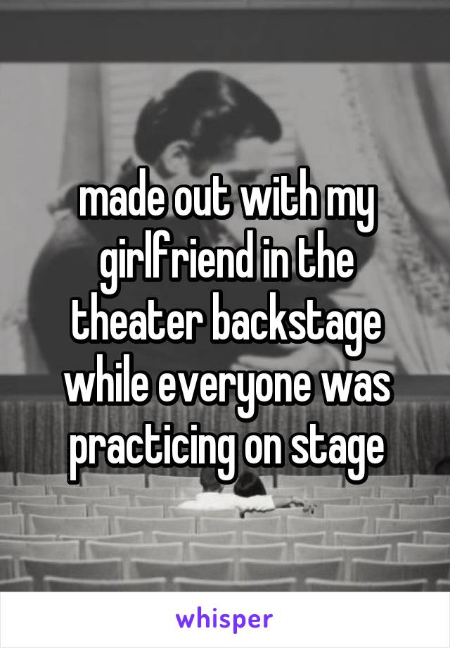 made out with my girlfriend in the theater backstage while everyone was practicing on stage