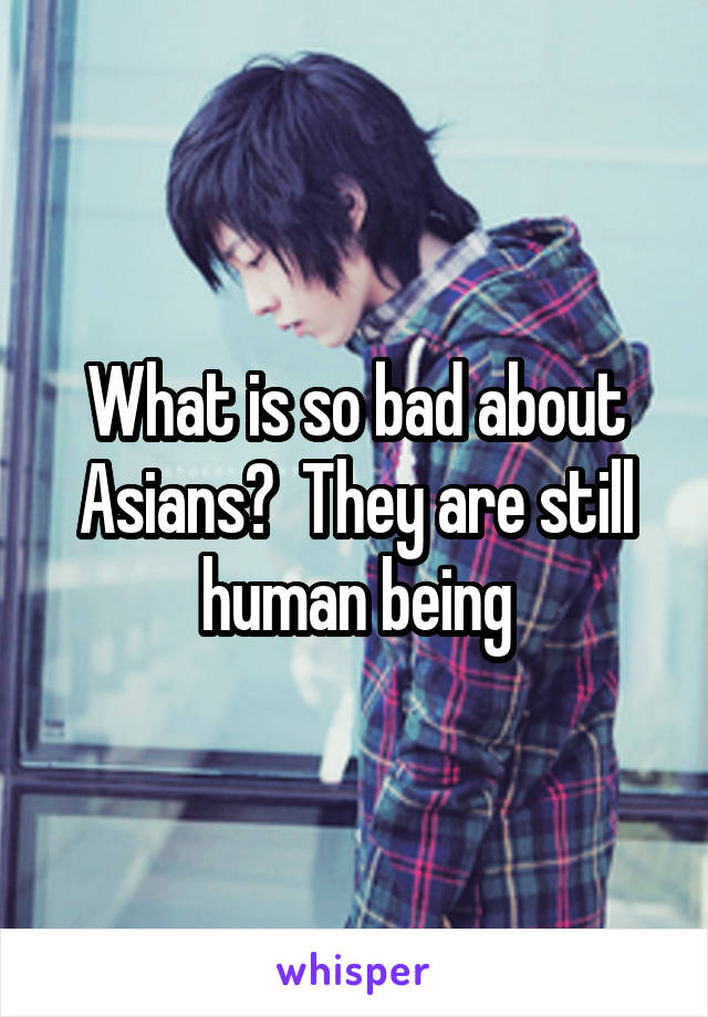 What is so bad about Asians?  They are still human being