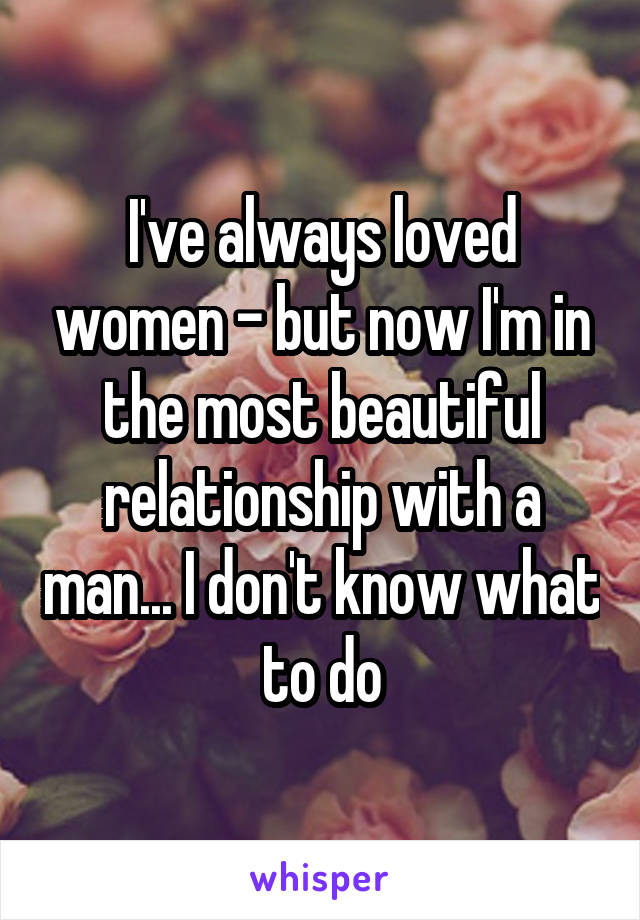 I've always loved women - but now I'm in the most beautiful relationship with a man... I don't know what to do