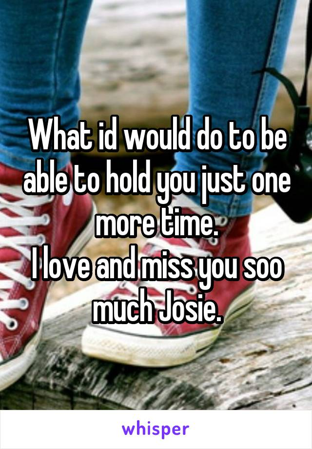 What id would do to be able to hold you just one more time. I love and miss you soo much Josie.