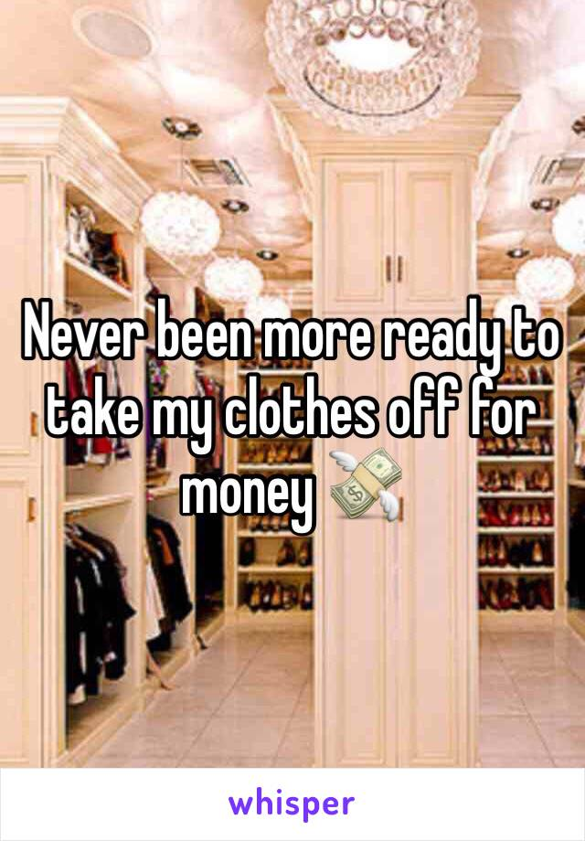 Never been more ready to take my clothes off for money 💸
