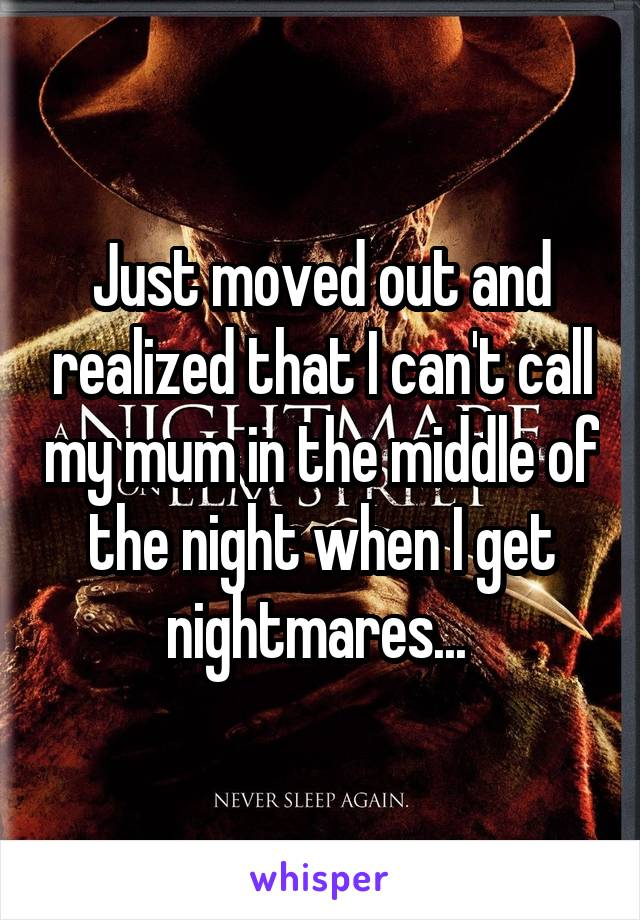 Just moved out and realized that I can't call my mum in the middle of the night when I get nightmares...