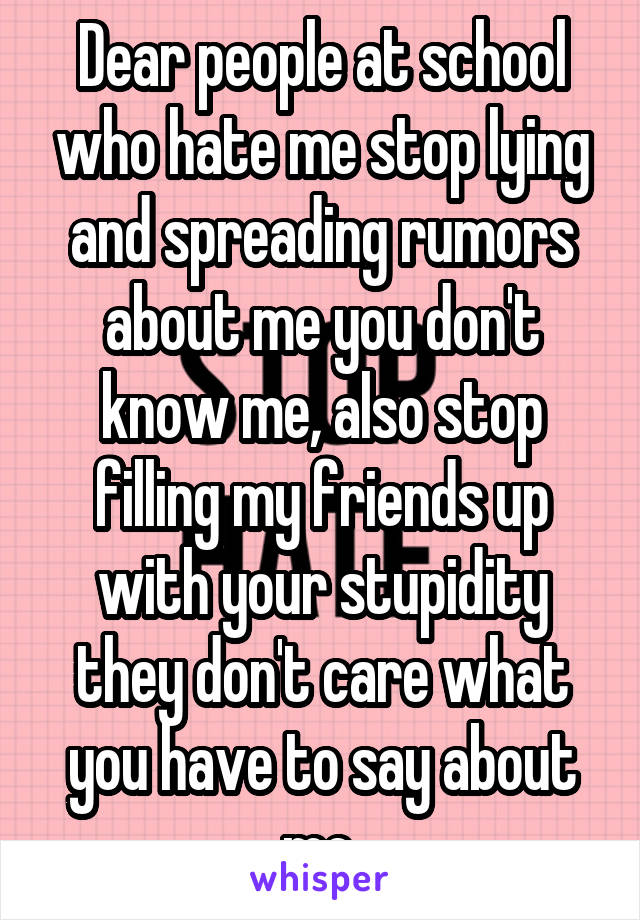 Dear people at school who hate me stop lying and spreading rumors about me you don't know me, also stop filling my friends up with your stupidity they don't care what you have to say about me.
