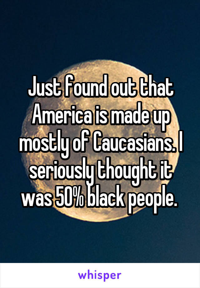Just found out that America is made up mostly of Caucasians. I seriously thought it was 50% black people.