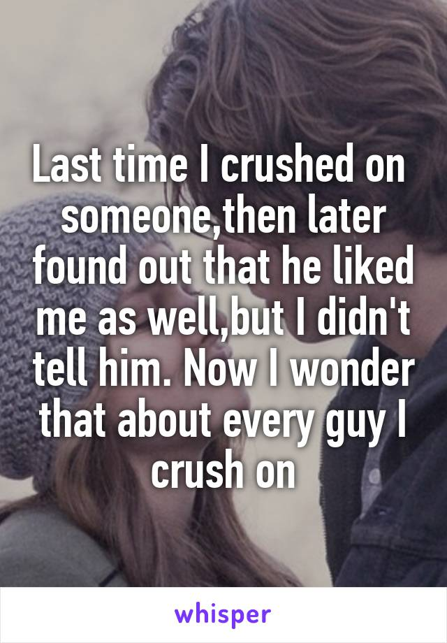 Last time I crushed on  someone,then later found out that he liked me as well,but I didn't tell him. Now I wonder that about every guy I crush on