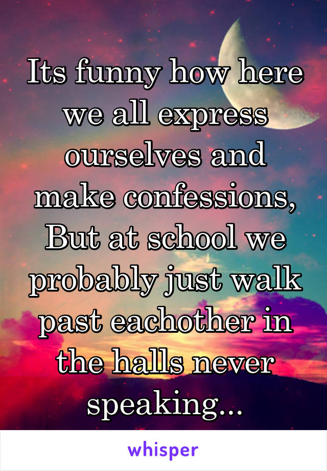Its funny how here we all express ourselves and make confessions, But at school we probably just walk past eachother in the halls never speaking...