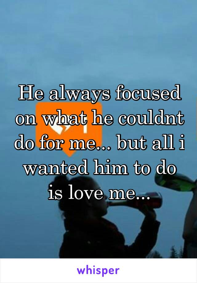 He always focused on what he couldnt do for me... but all i wanted him to do is love me...