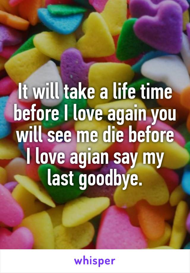 It will take a life time before I love again you will see me die before I love agian say my last goodbye.