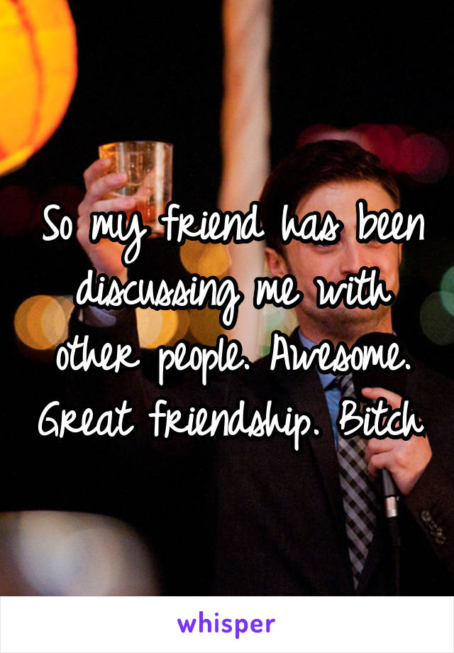 So my friend has been discussing me with other people. Awesome. Great friendship. Bitch.