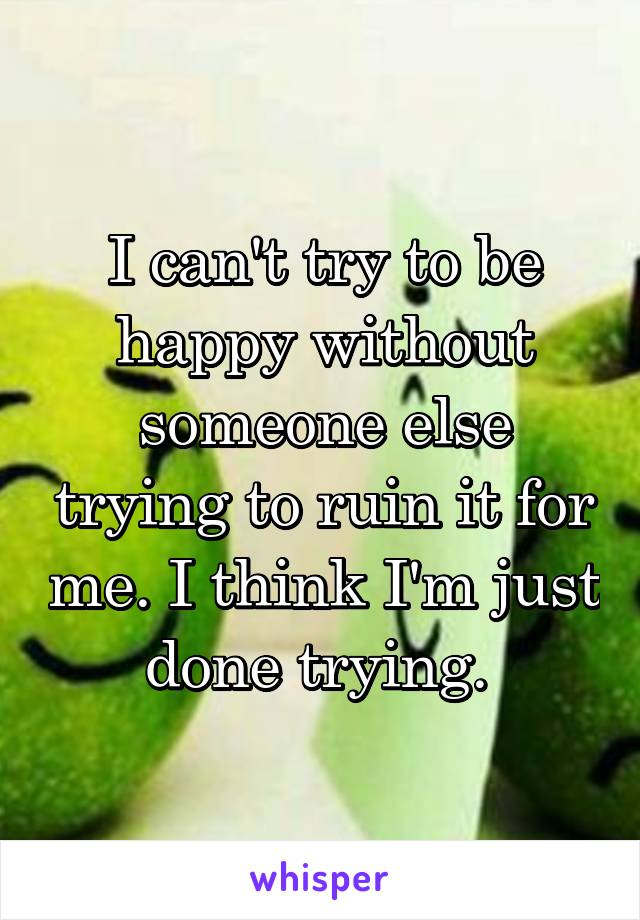 I can't try to be happy without someone else trying to ruin it for me. I think I'm just done trying.