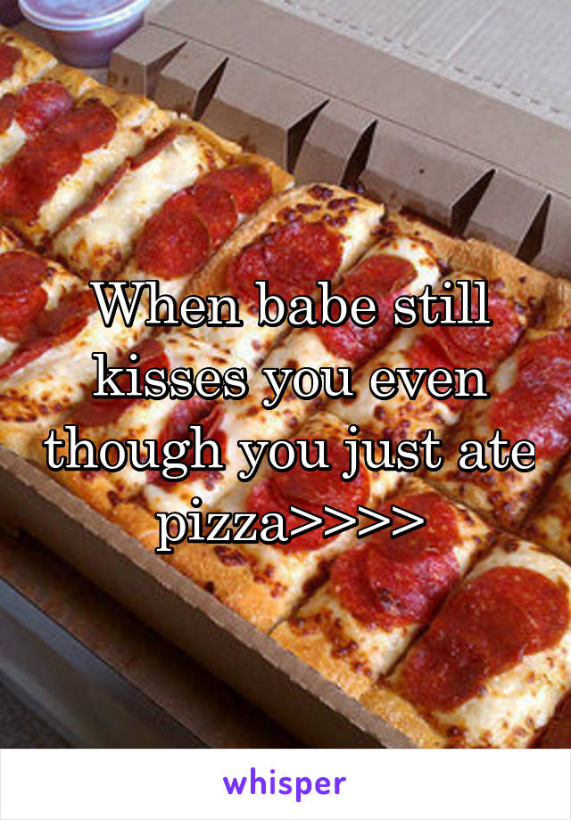 When babe still kisses you even though you just ate pizza>>>>