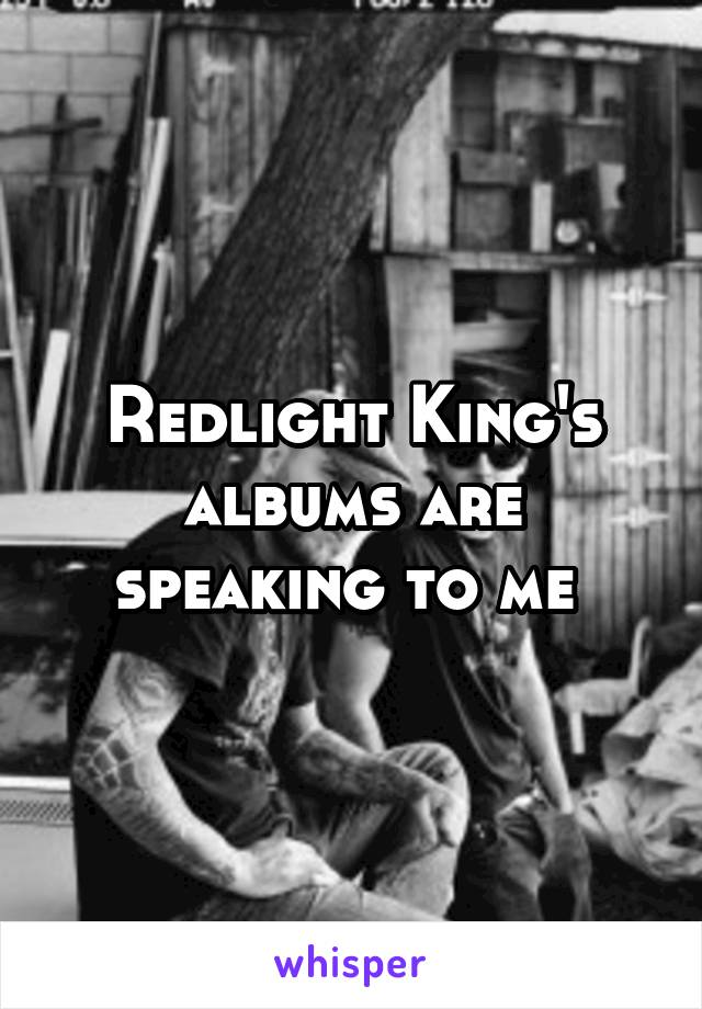 Redlight King's albums are speaking to me