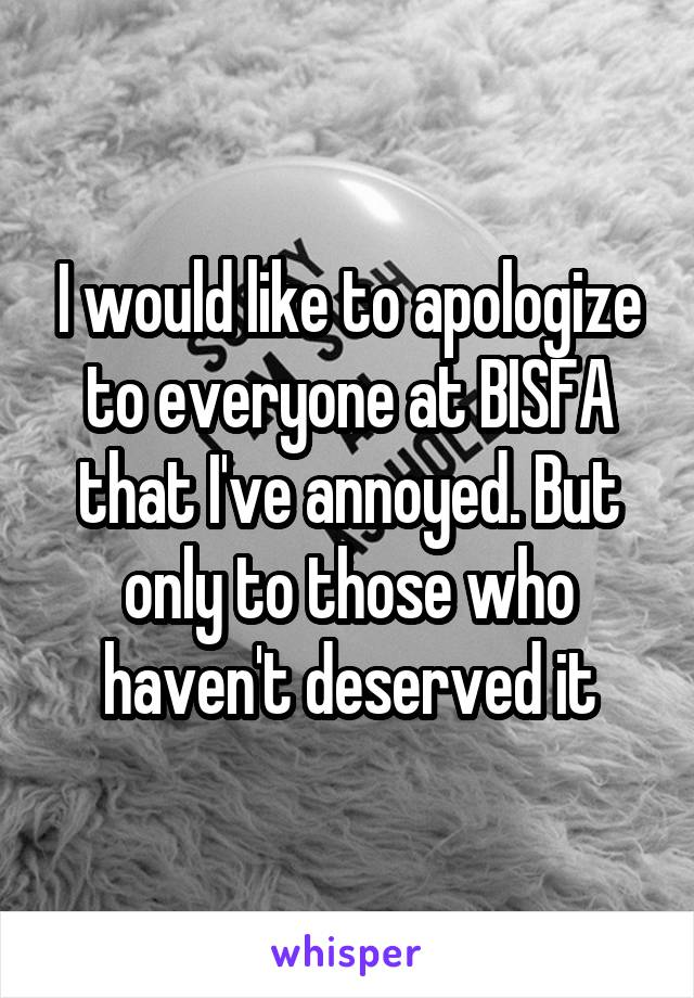I would like to apologize to everyone at BISFA that I've annoyed. But only to those who haven't deserved it