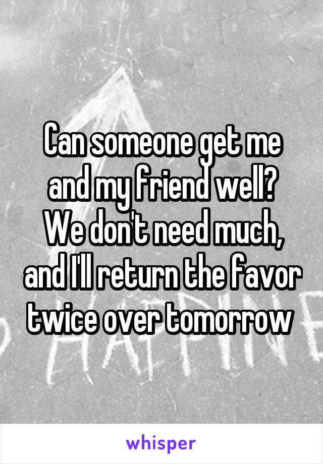 Can someone get me and my friend well? We don't need much, and I'll return the favor twice over tomorrow