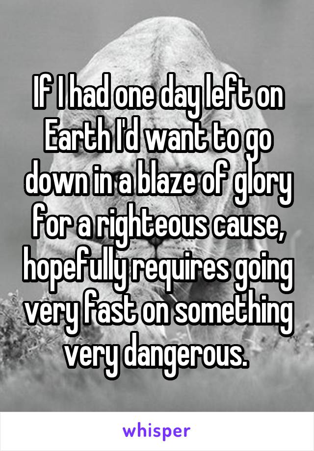 If I had one day left on Earth I'd want to go down in a blaze of glory for a righteous cause, hopefully requires going very fast on something very dangerous.
