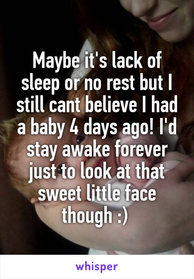 Maybe it's lack of sleep or no rest but I still cant believe I had a baby 4 days ago! I'd stay awake forever just to look at that sweet little face though :)