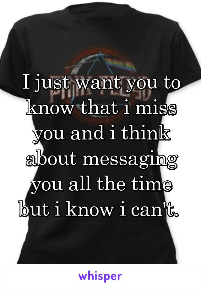 I just want you to know that i miss you and i think about messaging you all the time but i know i can't.