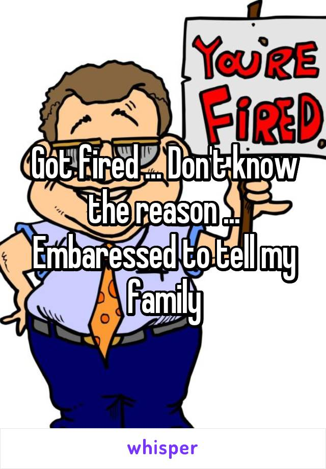 Got fired ... Don't know the reason ... Embaressed to tell my family
