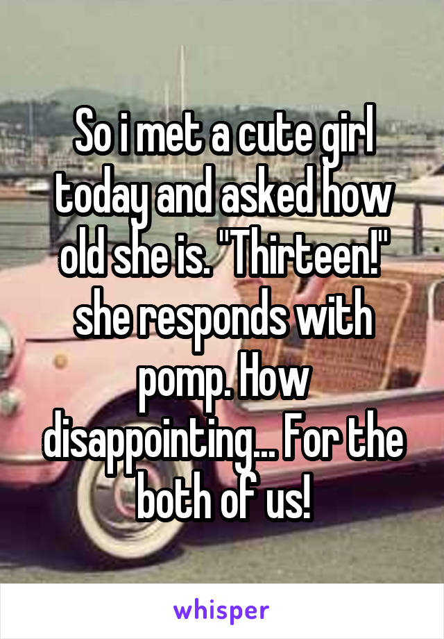 "So i met a cute girl today and asked how old she is. ""Thirteen!"" she responds with pomp. How disappointing... For the both of us!"