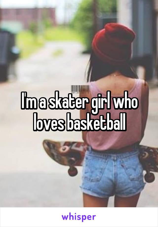 I'm a skater girl who loves basketball