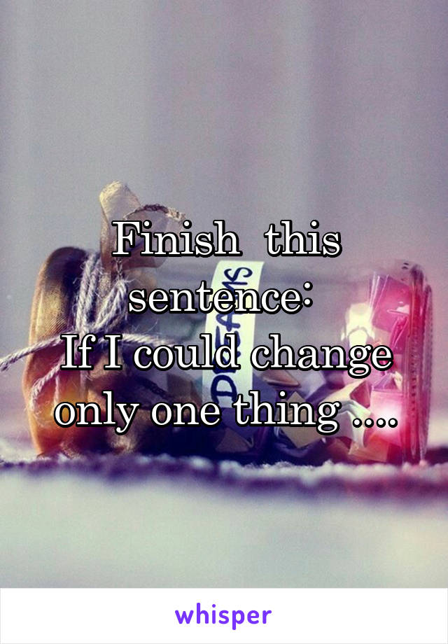 Finish  this sentence:  If I could change only one thing ....