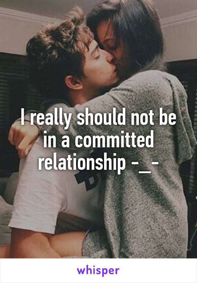 I really should not be in a committed relationship -_-